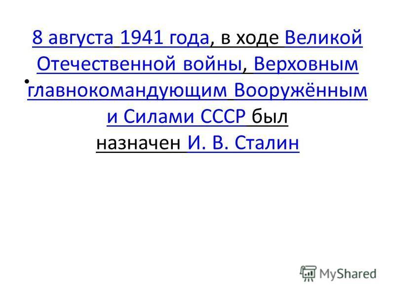 8 августа 8 августа 1941 года, в ходе Великой Отечественной войны, Верховным главнокомандующим Вооружённым и Силами СССР был назначен И. В. Сталин 1941 года Великой Отечественной войны Верховным главнокомандующим Вооружённым и Силами СССРИ. В. Сталин
