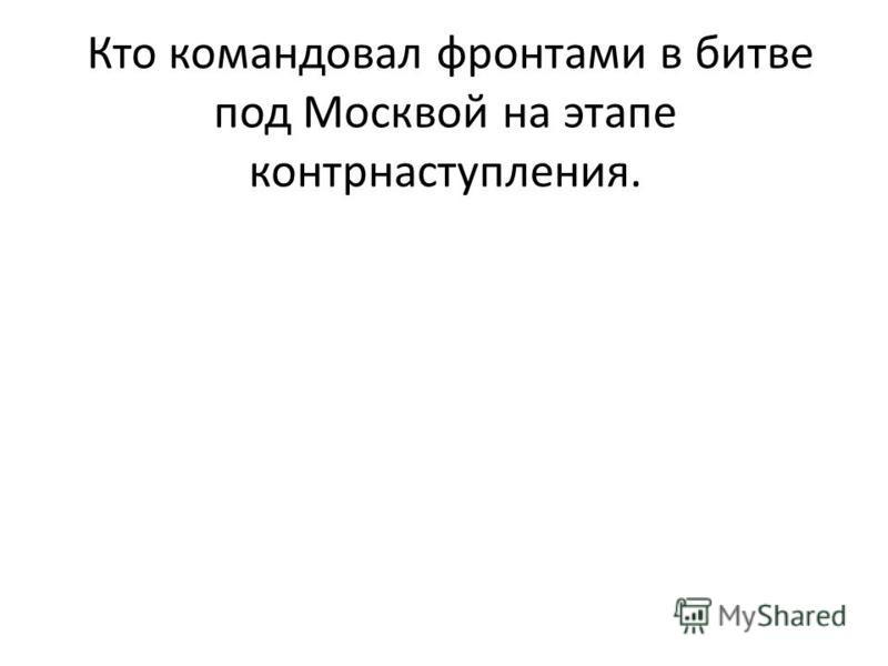 . Кто командовал фронтами в битве под Москвой на этапе контрнаступления.