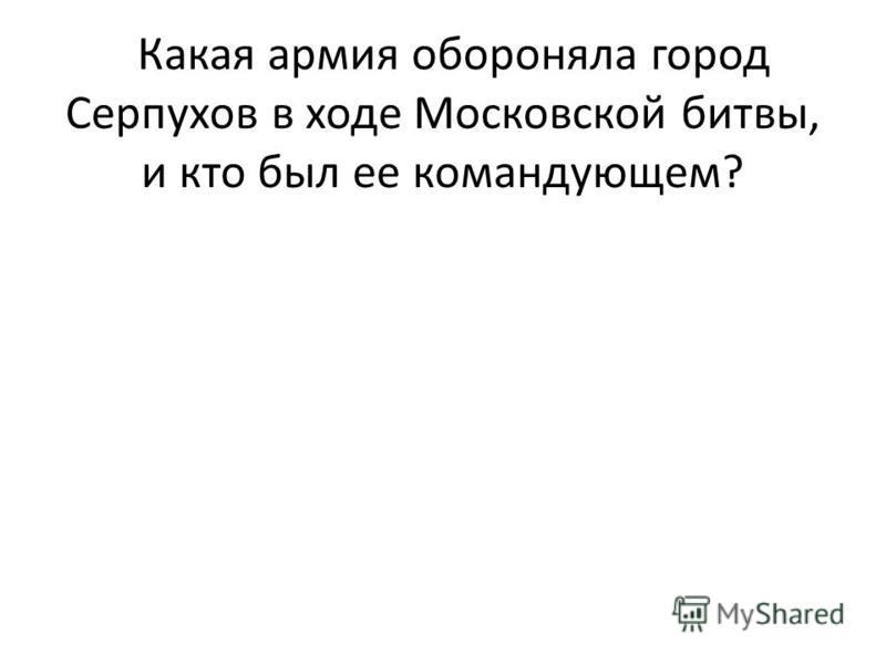 . Какая армия обороняла город Серпухов в ходе Московской битвы, и кто был ее командующем?
