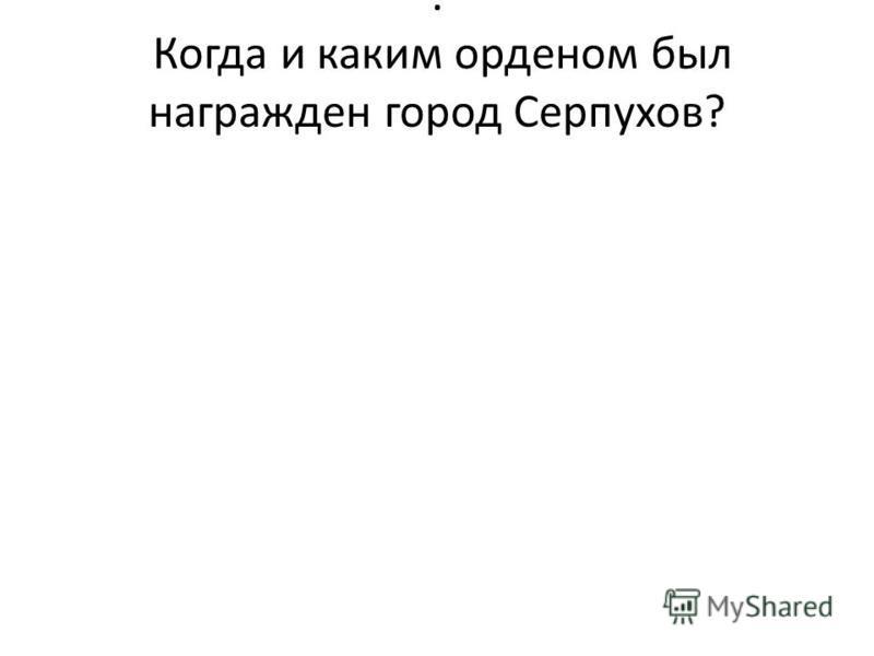 . Когда и каким орденом был награжден город Серпухов?
