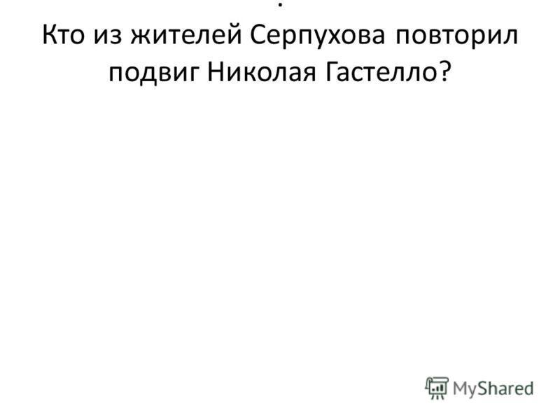 . Кто из жителей Серпухова повторил подвиг Николая Гастелло?