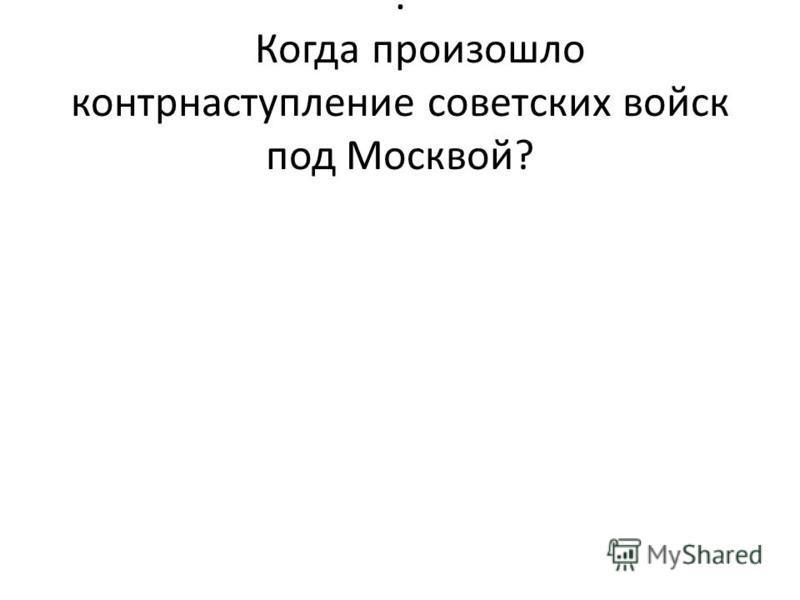 . Когда произошло контрнаступление советских войск под Москвой?