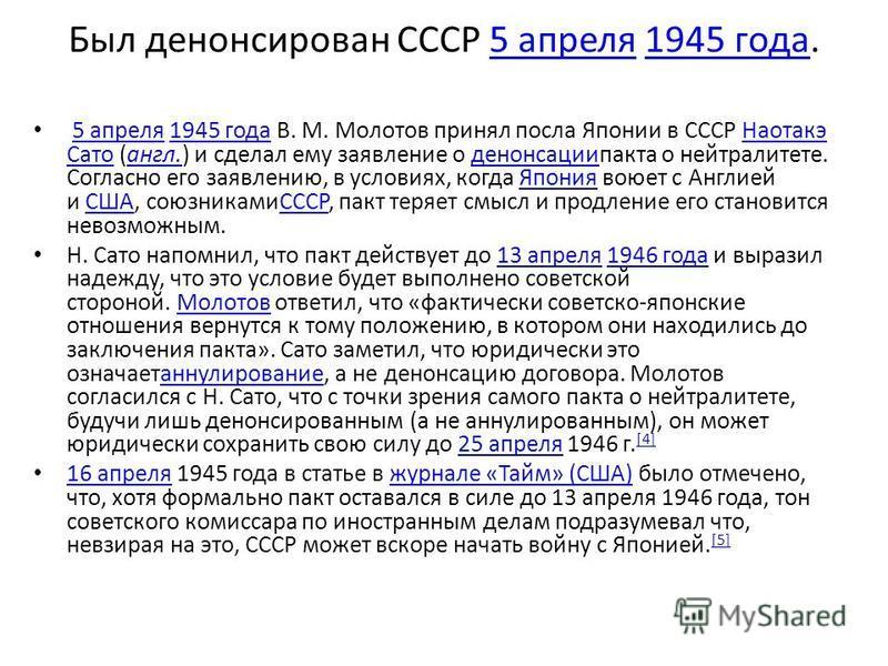 Был денонсирован СССР 5 апреля 1945 года.5 апреля 1945 года 5 апреля 1945 года В. М. Молотов принял посла Японии в СССР Наотакэ Сато (англ.) и сделал ему заявление о денонсации пакта о нейтралитете. Согласно его заявлению, в условиях, когда Япония во