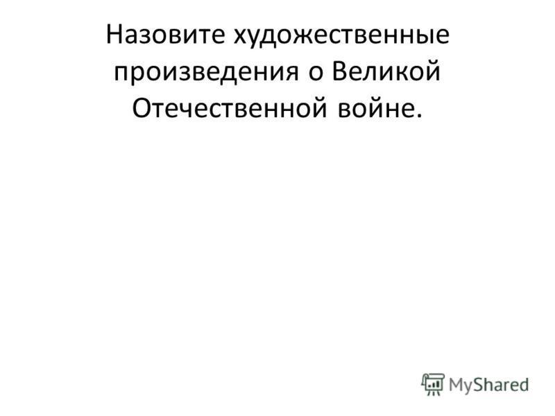 Назовите художественные произведения о Великой Отечественной войне.