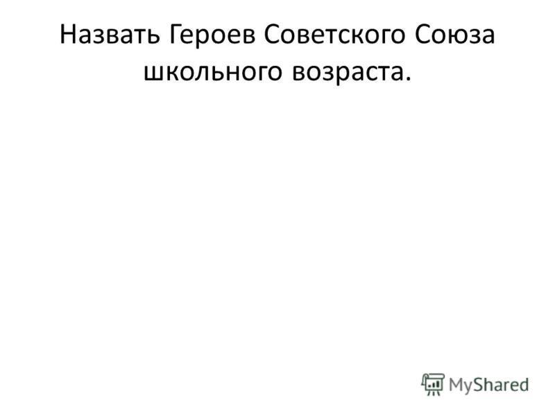 Назвать Героев Советского Союза школьного возраста.