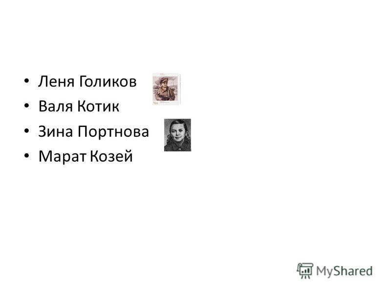 Леня Голиков Валя Котик Зина Портнова Марат Козей