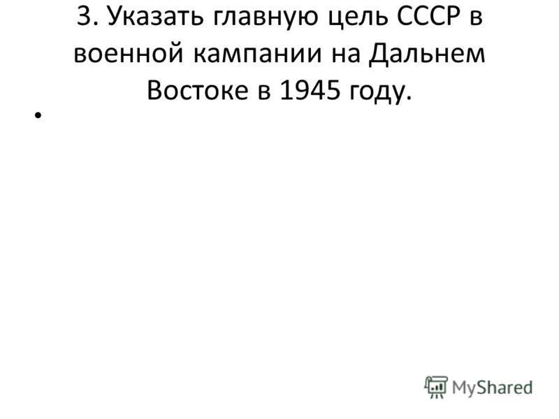 3. Указать главную цель СССР в военной кампании на Дальнем Востоке в 1945 году.