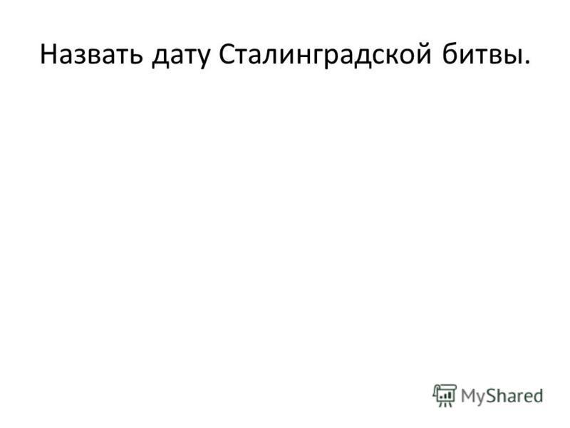 Назвать дату Сталинградской битвы.