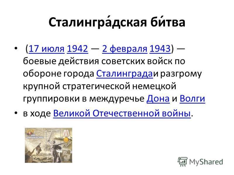 Сталингра́дская би́тва (17 июля 1942 2 февраля 1943) боевые действия советских войск по обороне города Сталинградаи разгрому крупной стратегической немецкой группировки в междуречье Дона и Волги 17 июля 19422 февраля 1943Сталинграда ДонаВолги в ходе