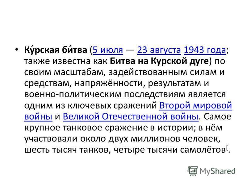 Ку́рская би́тва (5 июля 23 августа 1943 года; также известна как Битва на Курской дуге) по своим масштабам, задействованным силам и средствам, напряжённости, результатам и военно-политическим последствиям является одним из ключевых сражений Второй ми