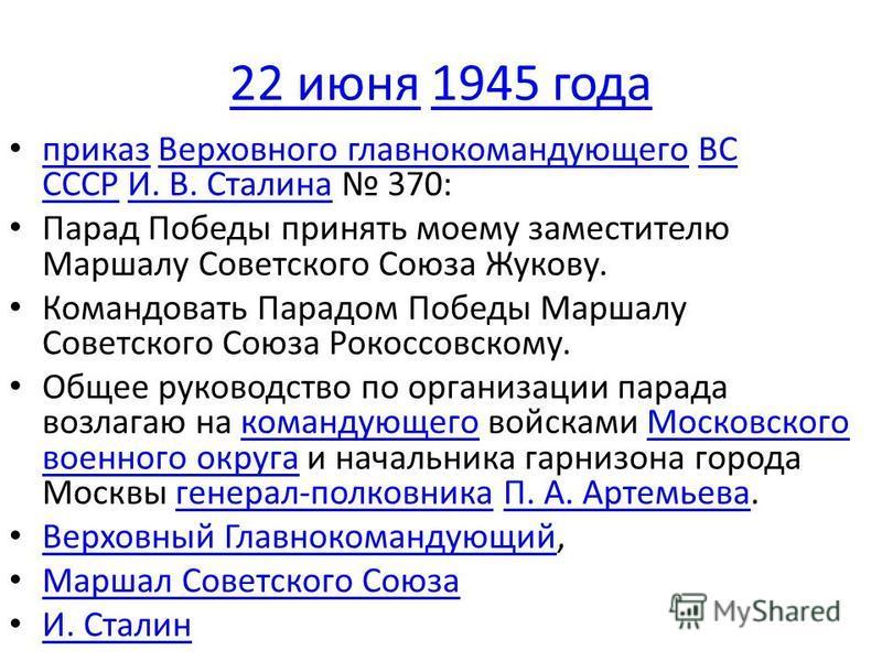 22 июня 22 июня 1945 года 1945 года приказ Верховного главнокомандующего ВС СССР И. В. Сталина 370: приказ Верховного главнокомандующегоВС СССРИ. В. Сталина Парад Победы принять моему заместителю Маршалу Советского Союза Жукову. Командовать Парадом П