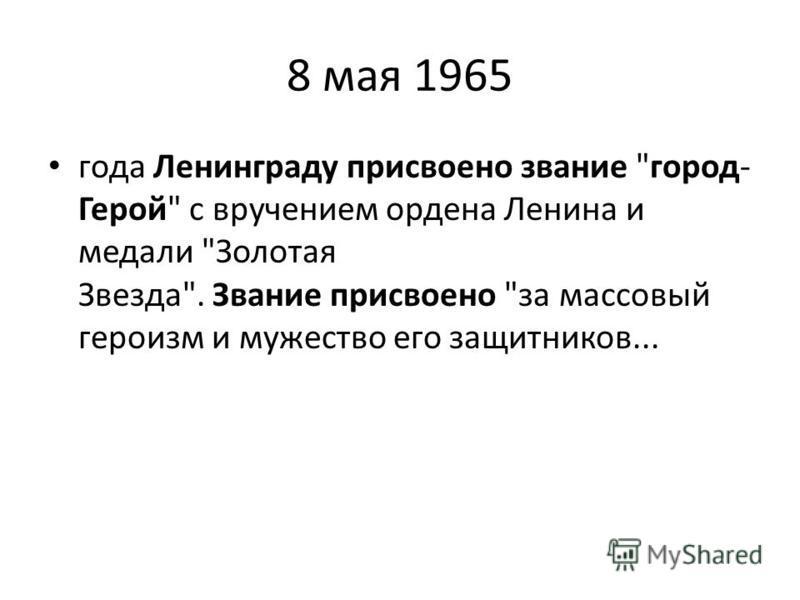 8 мая 1965 года Ленинграду присвоено звание город- Герой с вручением ордена Ленина и медали Золотая Звезда. Звание присвоено за массовый героизм и мужество его защитников...