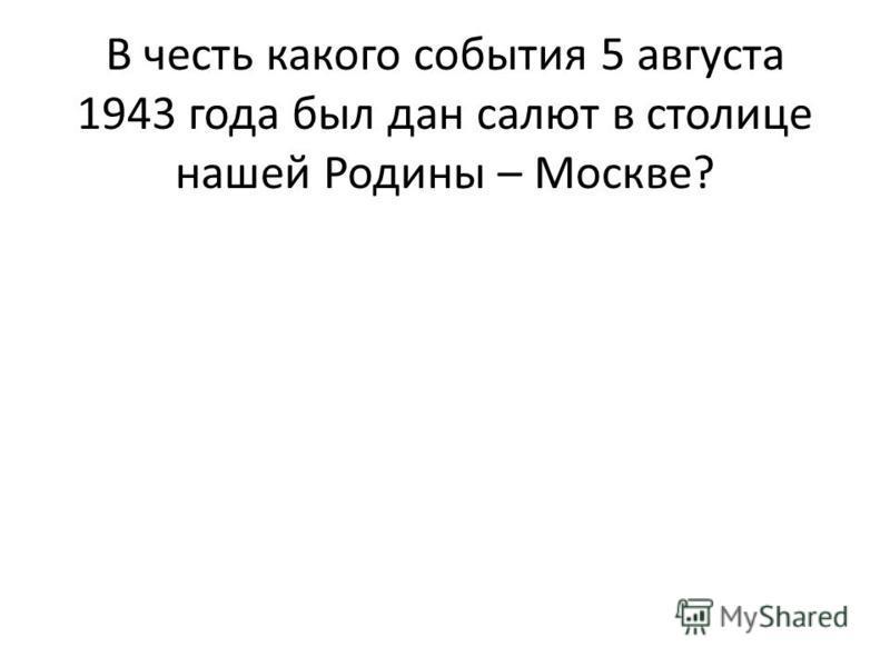 В честь какого события 5 августа 1943 года был дан салют в столице нашей Родины – Москве?