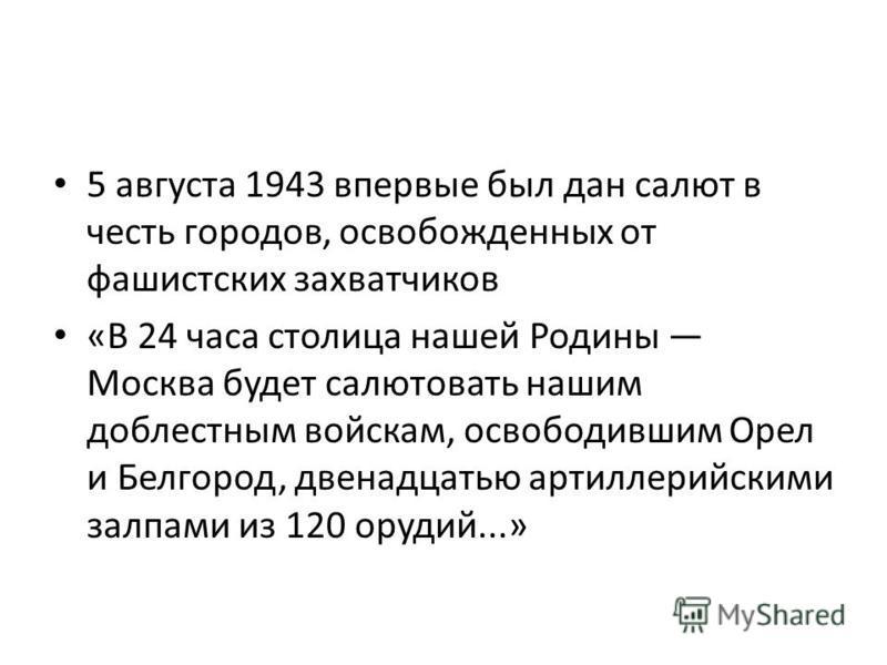 5 августа 1943 впервые был дан салют в честь городов, освобожденных от фашистских захватчиков «В 24 часа столица нашей Родины Москва будет салютовать нашим доблестным войскам, освободившим Орел и Белгород, двенадцатью артиллерийскими залпами из 120 о