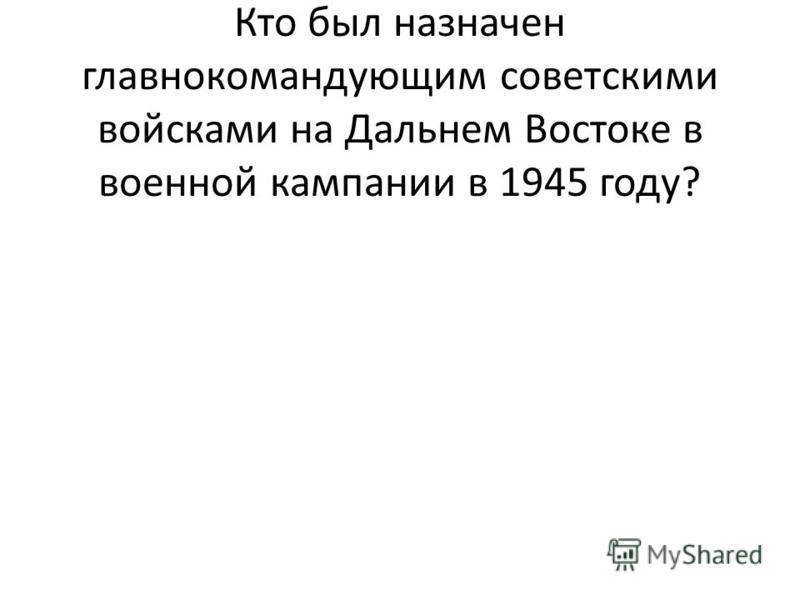 . Кто был назначен главнокомандующим советскими войсками на Дальнем Востоке в военной кампании в 1945 году?