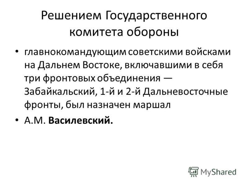 Решением Государственного комитета обороны главнокомандующим советскими войсками на Дальнем Востоке, включавшими в себя три фронтовых объединения Забайкальский, 1-й и 2-й Дальневосточные фронты, был назначен маршал А.М. Василевский.