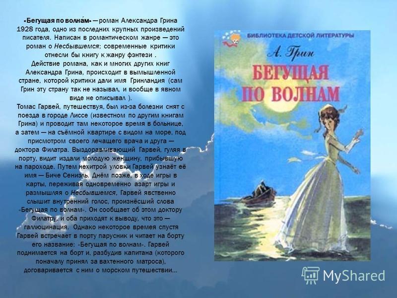 «Бегущая по волнам» роман Александра Грина 1928 года, одно из последних крупных произведений писателя. Написан в романтическом жанре это роман о Несбывшемся; современные критики отнесли бы книгу к жанру фэнтези. Действие романа, как и многих других к