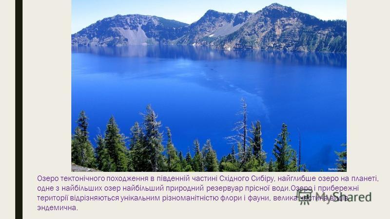Озеро тектонічного походження в південній частині Східного Сибіру, найглибше озеро на планеті, одне з найбільших озер найбільший природний резервуар прісної води.Озеро і прибережні території відрізняються унікальним різноманітністю флори і фауни, вел
