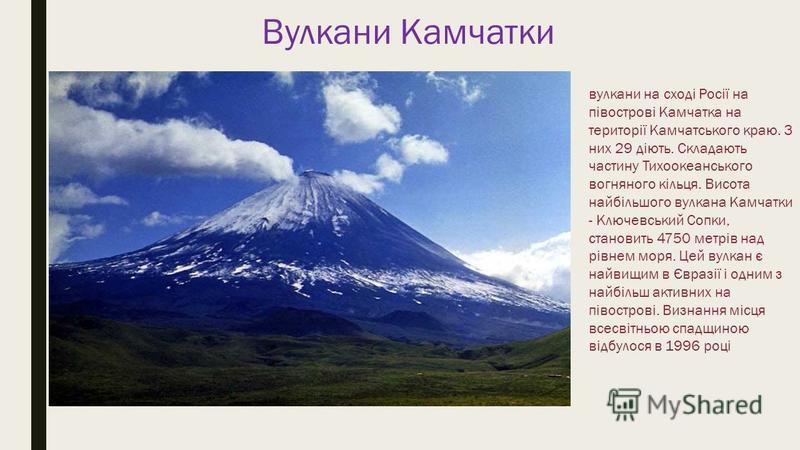 Вулкани Камчатки вулкани на сході Росії на півострові Камчатка на території Камчатського краю. З них 29 діють. Складають частину Тихоокеанського вогняного кільця. Висота найбільшого вулкана Камчатки - Ключевський Сопки, становить 4750 метрів над рівн