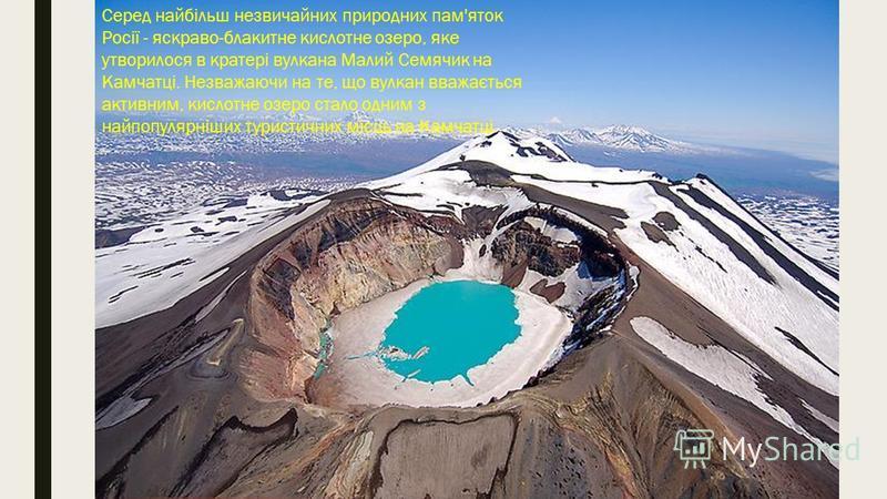 Малий Семячик - діючий вулкан на Камчатці. Вікіпедія Висота над рівнем моря: 1 560 м Останнє виверження: 1952 р Серед найбільш незвичайних природних пам'яток Росії - яскраво-блакитне кислотне озеро, яке утворилося в кратері вулкана Малий Семячик на К