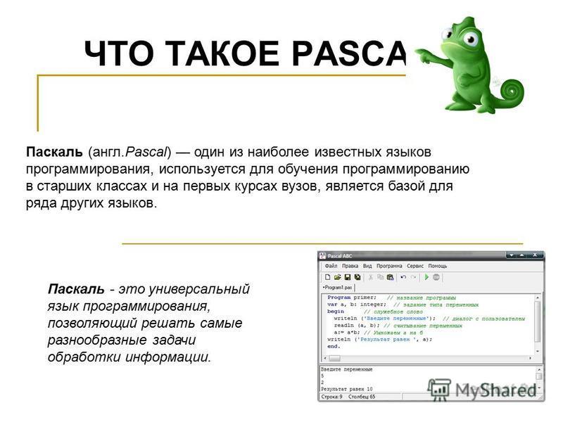 ЧТО ТАКОЕ PASCAL? Паскаль (англ.Pascal) один из наиболее известных языков программирования, используется для обучения программированию в старших классах и на первых курсах вузов, является базой для ряда других языков. Паскаль - это универсальный язык