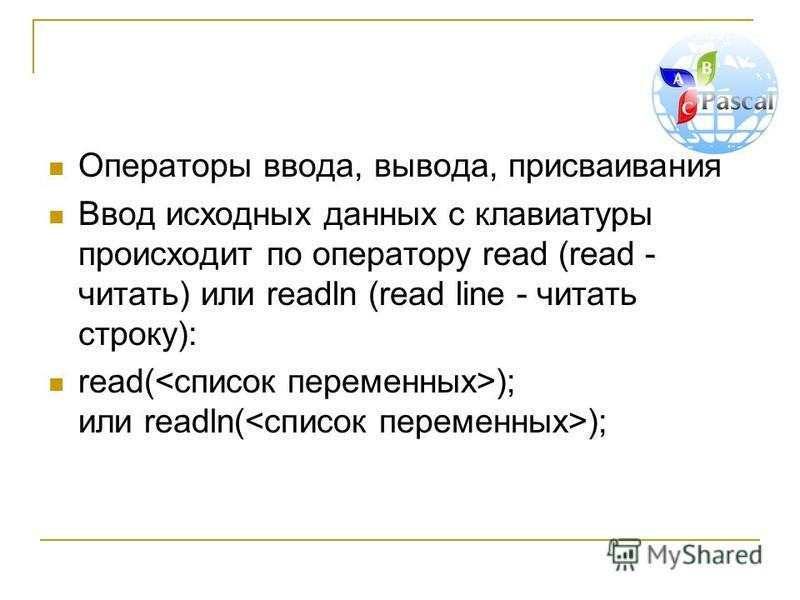 Операторы ввода, вывода, присваивания Ввод исходных данных с клавиатуры происходит по оператору read (read - читать) или readln (read line - читать строку): read( ); или readln( );
