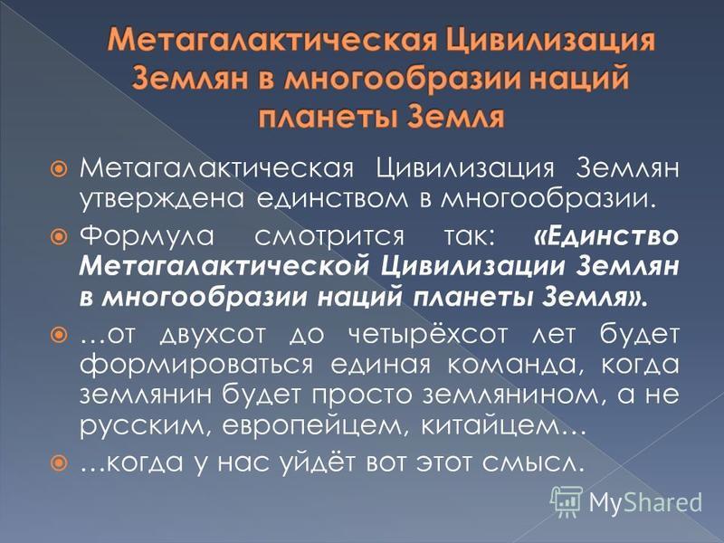 Метагалактическая Цивилизация Землян утверждена единством в многообразии. Формула смотрится так: «Единство Метагалактической Цивилизации Землян в многообразии наций планеты Земля». …от двухсот до четырёхсот лет будет формироваться единая команда, ког