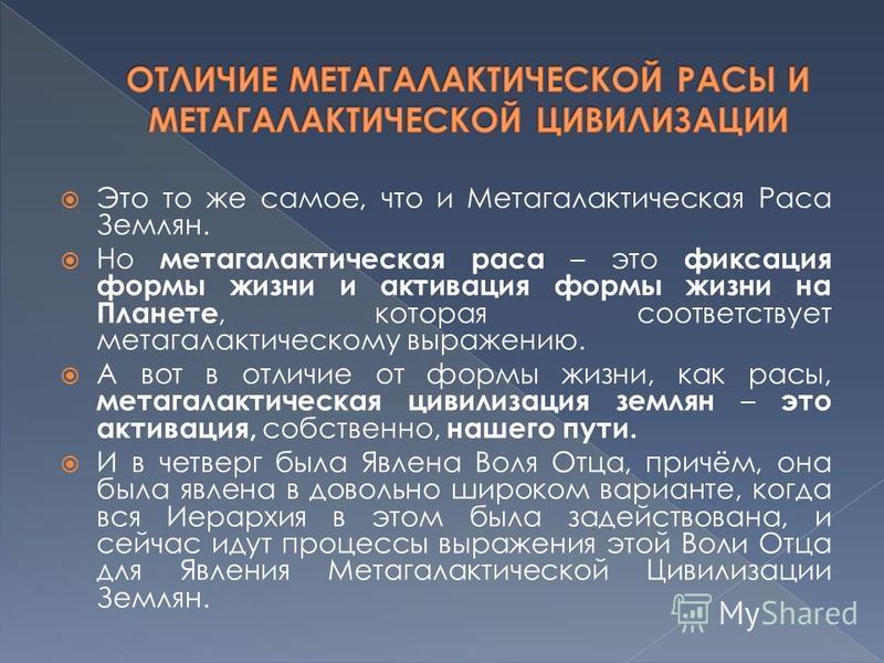 Это то же самое, что и Метагалактическая Раса Землян. Но метагалактическая раса – это фиксация формы жизни и активация формы жизни на Планете, которая соответствует метагалактическому выражению. А вот в отличие от формы жизни, как расы, метагалактиче