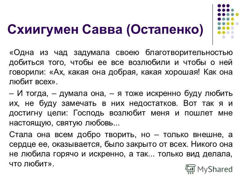 Схиигумен Савва (Остапенко) «Одна из чад задумала своею благотворительностью добиться того, чтобы ее все возлюбили и чтобы о ней говорили: «Ах, какая она добрая, какая хорошая! Как она любит всех». – И тогда, – думала она, – я тоже искренно буду люби