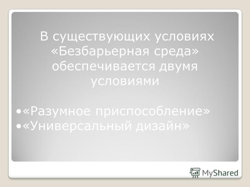 В существующих условиях «Безбарьерная среда» обеспечивается двумя условиями «Разумное приспособление» «Универсальный дизайн»