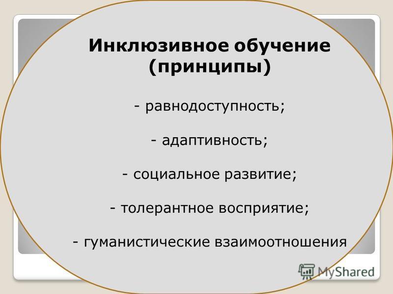 Инклюзивное обучение (принципы) - равнодоступность; - адаптивность; - социальное развитие; - толерантное восприятие; - гуманистические взаимоотношения
