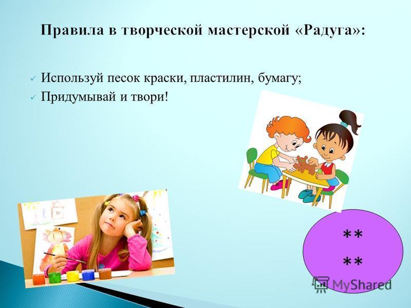Используй песок краски, пластилин, бумагу; Придумывай и твори! **