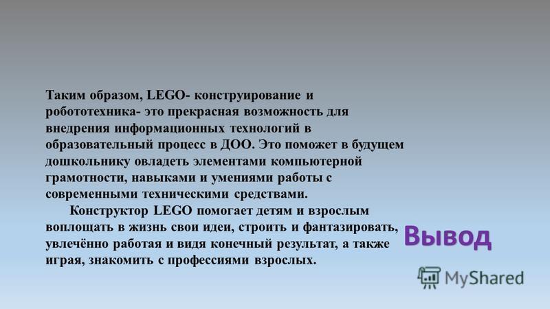 Вывод Таким образом, LEGO- конструирование и робототехника- это прекрасная возможность для внедрения информационных технологий в образовательный процесс в ДОО. Это поможет в будущем дошкольнику овладеть элементами компьютерной грамотности, навыками и