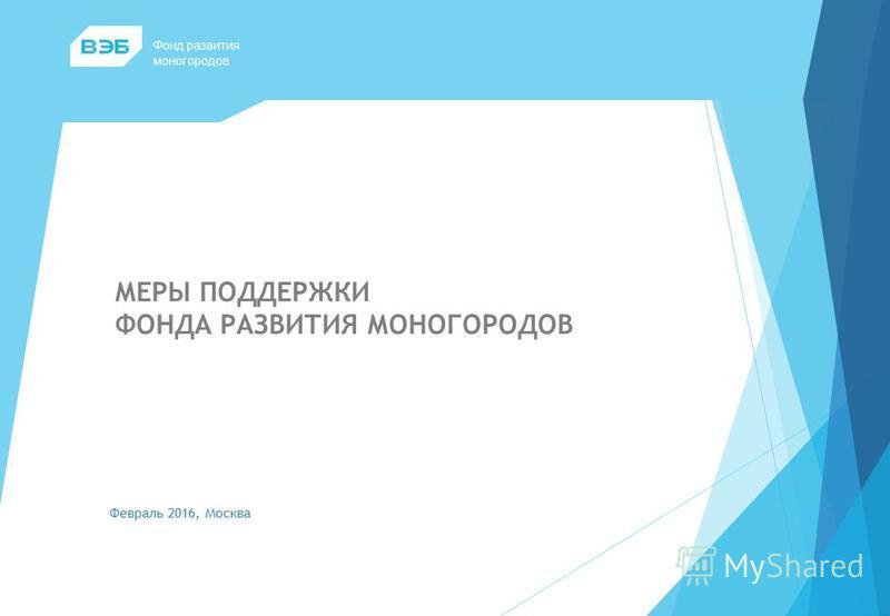 МЕРЫ ПОДДЕРЖКИ ФОНДА РАЗВИТИЯ МОНОГОРОДОВ Февраль 2016, Москва Фонд развития моногородов