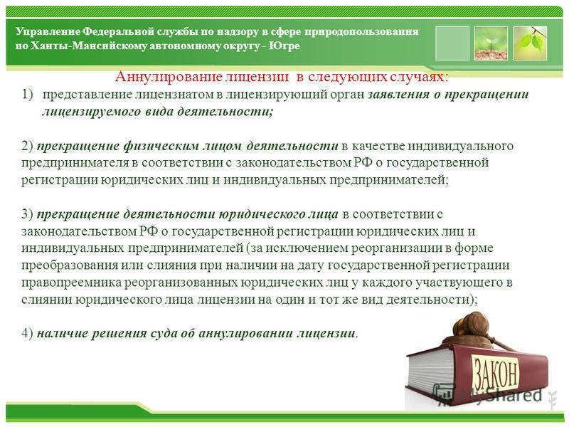 www.themegallery.com Управление Федеральной службы по надзору в сфере природопользования по Ханты-Мансийскому автономному округу - Югре Аннулирование лицензии в следующих случаях: 1)представление лицензиатом в лицензирующий орган заявления о прекраще