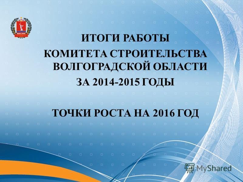 ИТОГИ РАБОТЫ КОМИТЕТА СТРОИТЕЛЬСТВА ВОЛГОГРАДСКОЙ ОБЛАСТИ ЗА 2014-2015 ГОДЫ ТОЧКИ РОСТА НА 2016 ГОД