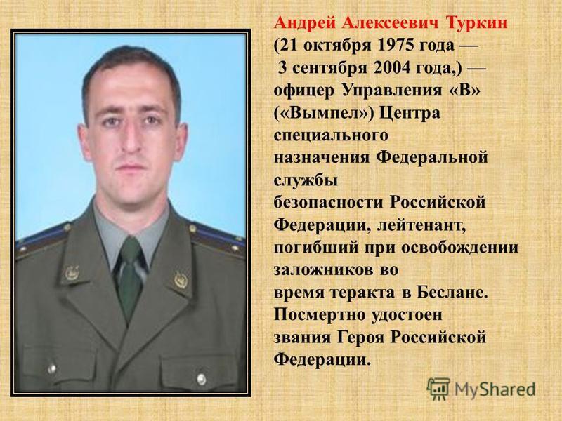 Андрей Алексеевич Туркин (21 октября 1975 года 3 сентября 2004 года,) офицер Управления « В » (« Вымпел ») Центра специального назначения Федеральной службы безопасности Российской Федерации, лейтенант, погибший при освобождении заложников во время т