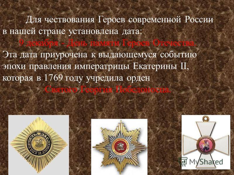 Для чествования Героев современной России в нашей стране установлена дата : 9 декабря - День памяти Героев Отечества. Эта дата приурочена к выдающемуся событию эпохи правления императрицы Екатерины II, которая в 1769 году учредила орден Святого Георг