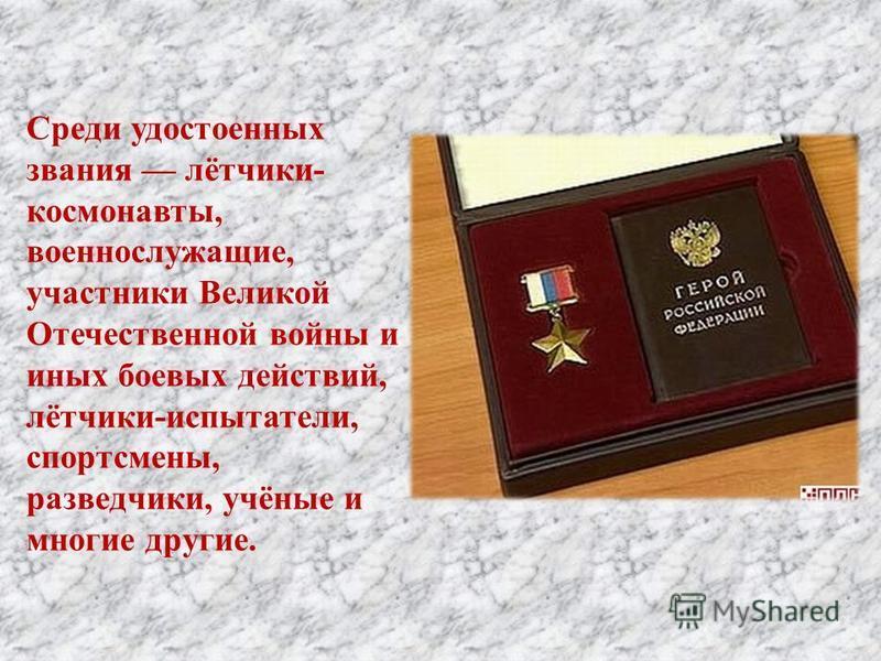 Среди удостоенных звания лётчики - космонавты, военнослужащие, участники Великой Отечественной войны и иных боевых действий, лётчики - испытатели, спортсмены, разведчики, учёные и многие другие.