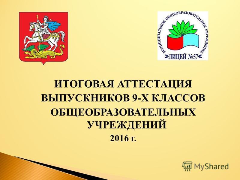 ИТОГОВАЯ АТТЕСТАЦИЯ ВЫПУСКНИКОВ 9-Х КЛАССОВ ОБЩЕОБРАЗОВАТЕЛЬНЫХ УЧРЕЖДЕНИЙ 2016 г.
