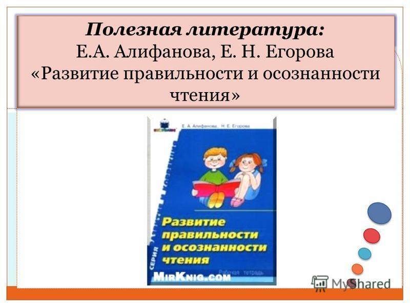 Полезная литература: Е.А. Алифанова, Е. Н. Егорова «Развитие правильности и осознанности чтения»