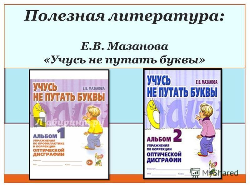 Полезная литература: Е.В. Мазанова «Учусь не путать буквы»