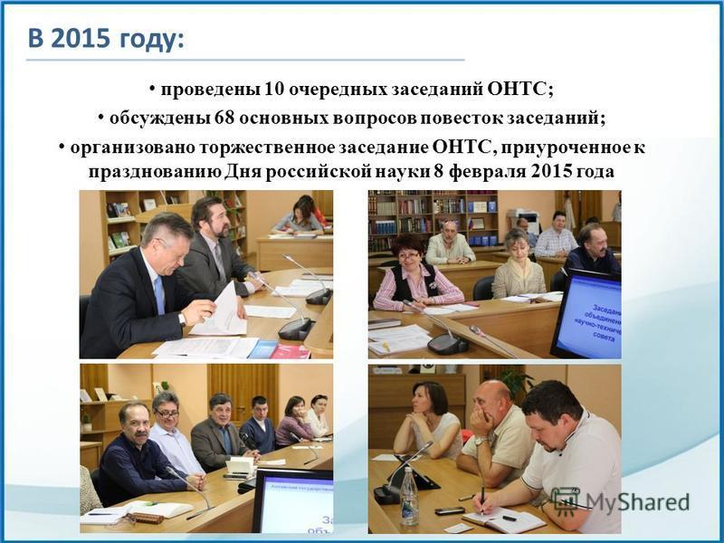 В 2015 году: проведены 10 очередных заседаний ОНТС; обсуждены 68 основных вопросов повесток заседаний; организовано торжественное заседание ОНТС, приуроченное к празднованию Дня российской науки 8 февраля 2015 года
