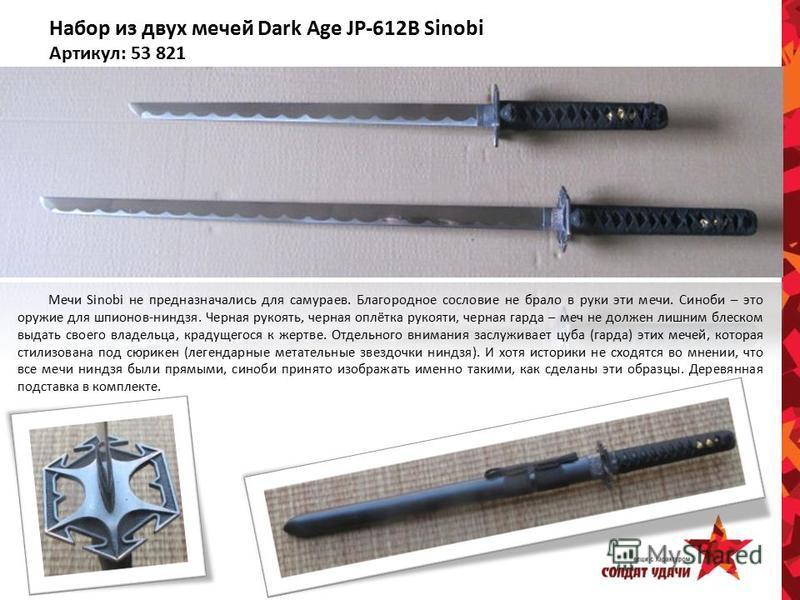 Набор из двух мечей Dark Age JP-612B Sinobi Артикул: 53 821 Мечи Sinobi не предназначались для самураев. Благородное сословие не брало в руки эти мечи. Синоби – это оружие для шпионов-ниндзя. Черная рукоять, черная оплётка рукояти, черная гарда – меч