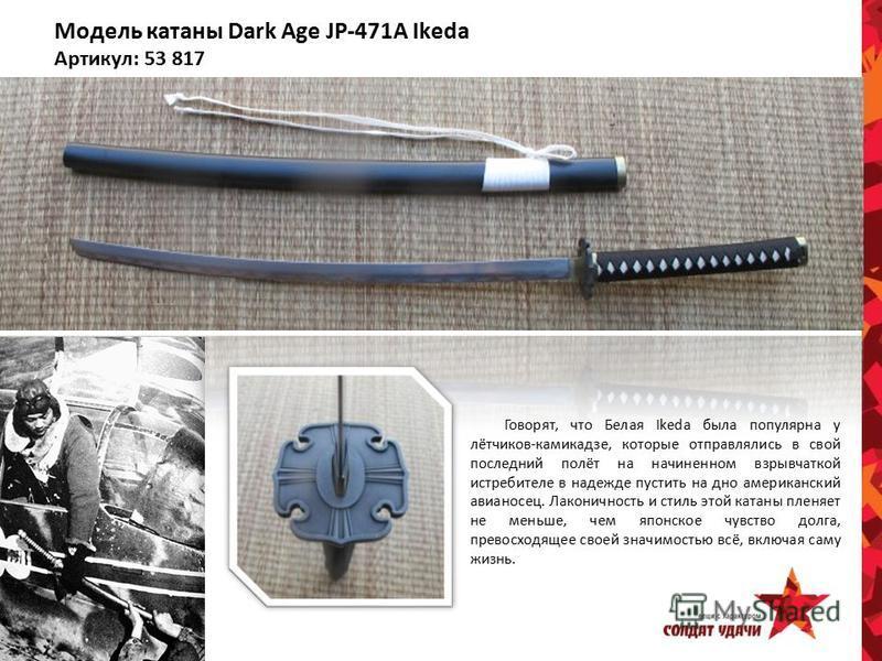 Модель катаны Dark Age JP-471А Ikeda Артикул: 53 817 Говорят, что Белая Ikeda была популярна у лётчиков-камикадзе, которые отправлялись в свой последний полёт на начиненном взрывчаткой истребителе в надежде пустить на дно американский авианосец. Лако