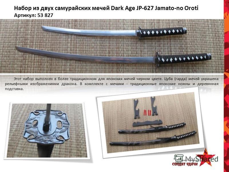 Набор из двух самурайских мечей Dark Age JP-627 Jamato-no Oroti Артикул: 53 827 Этот набор выполнен в более традиционном для японских мечей черном цвете. Цуба (гарда) мечей украшена рельефными изображениями дракона. В комплекте с мечами - традиционны