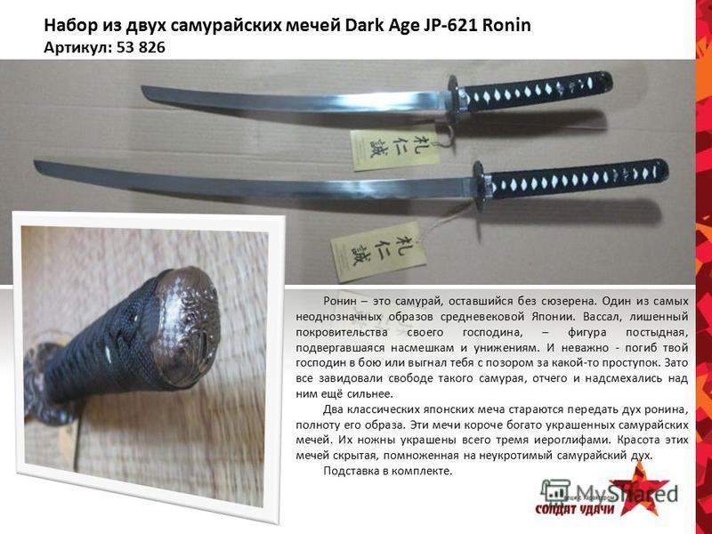 Набор из двух самурайских мечей Dark Age JP-621 Ronin Артикул: 53 826 Ронин – это самурай, оставшийся без сюзерена. Один из самых неоднозначных образов средневековой Японии. Вассал, лишенный покровительства своего господина, – фигура постыдная, подве