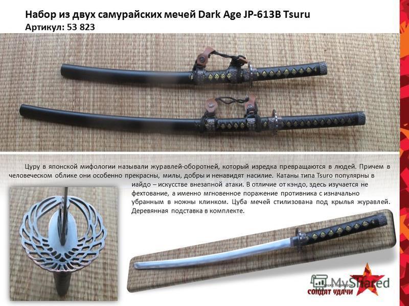 Набор из двух самурайских мечей Dark Age JP-613B Tsuru Артикул: 53 823 Цуру в японской мифологии называли журавлей-оборотней, который изредка превращаются в людей. Причем в человеческом облике они особенно прекрасны, милы, добры и ненавидят насилие.