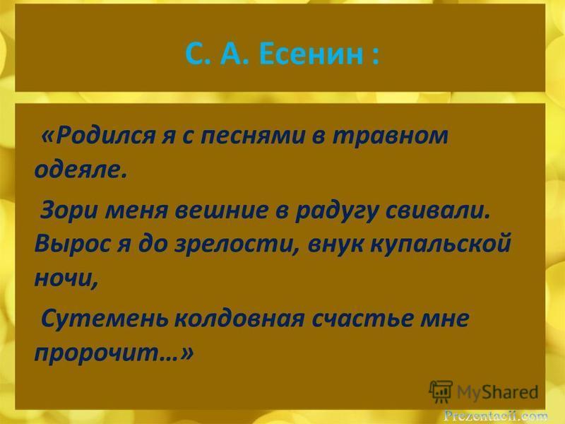 C. А. Есенин : «Родился я с песнями в травном одеяле. Зори меня вешние в радугу свивали. Вырос я до зрелости, внук купальской ночи, Сутемень колдовная счастье мне пророчит…»