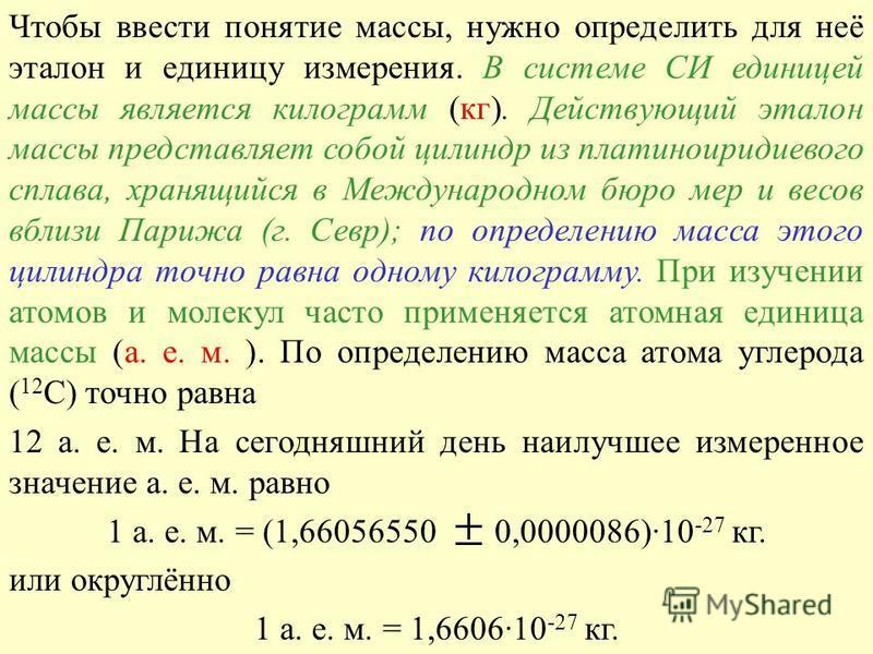 Чтобы ввести понятие массы, нужно определить для неё эталон и единицу измерения. В системе СИ единицей массы является килограмм (кг). Действующий эталон массы представляет собой цилиндр из платиноиридиевого сплава, хранящийся в Международном бюро мер